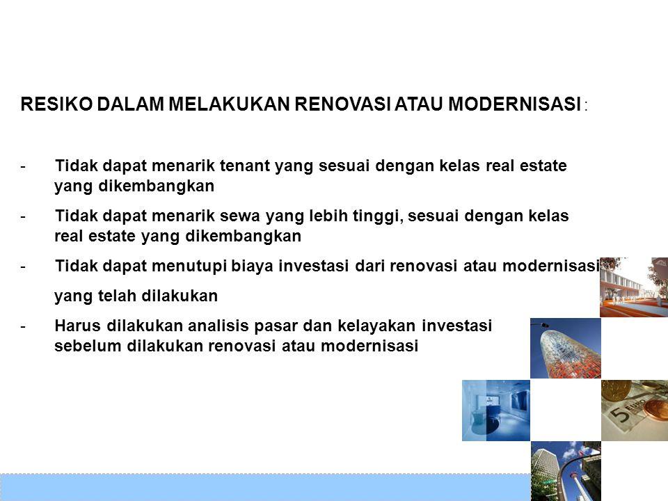 RESIKO DALAM MELAKUKAN RENOVASI ATAU MODERNISASI : -Tidak dapat menarik tenant yang sesuai dengan kelas real estate yang dikembangkan -Tidak dapat men