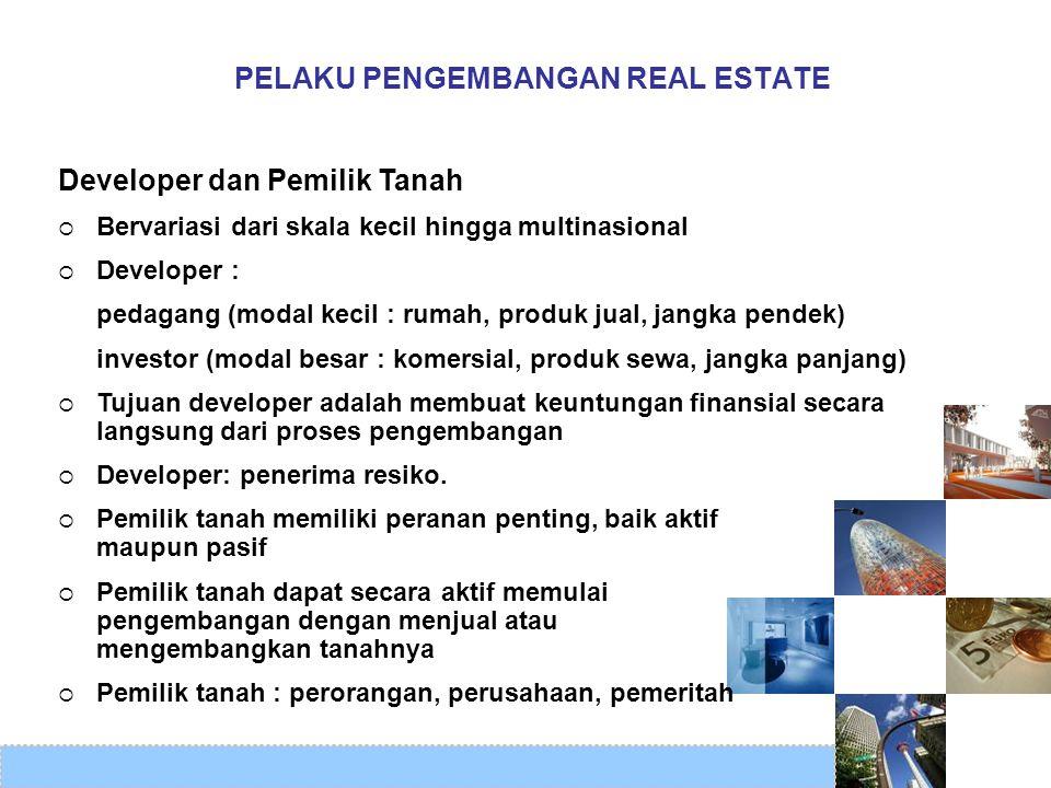 PELAKU PENGEMBANGAN REAL ESTATE Developer dan Pemilik Tanah  Bervariasi dari skala kecil hingga multinasional  Developer : pedagang (modal kecil : r