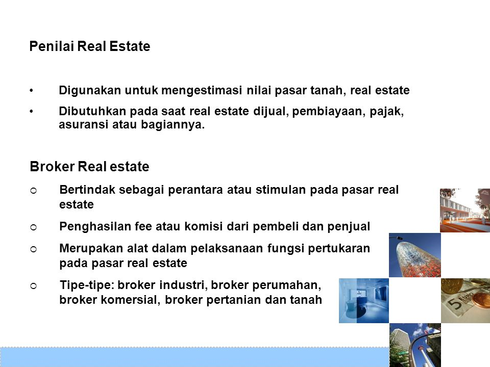 Konsultan Real estate Memberikan expert advice pada masalah real estate, berdasarkan pengetahuan yang luas dan pengalaman yang memadai dalam bidang broker, penilaian, pembangunan, pembiayaan, penyewaan dan investasi, masterplan, dll Property manager  Mengawasi real estate untuk pemilik, umumnya untuk memperoleh return keuangan yang maksimal  Sewa-sewa dikumpulkan, ruang disewakan dan properti harus dipelihara dan diperbaiki