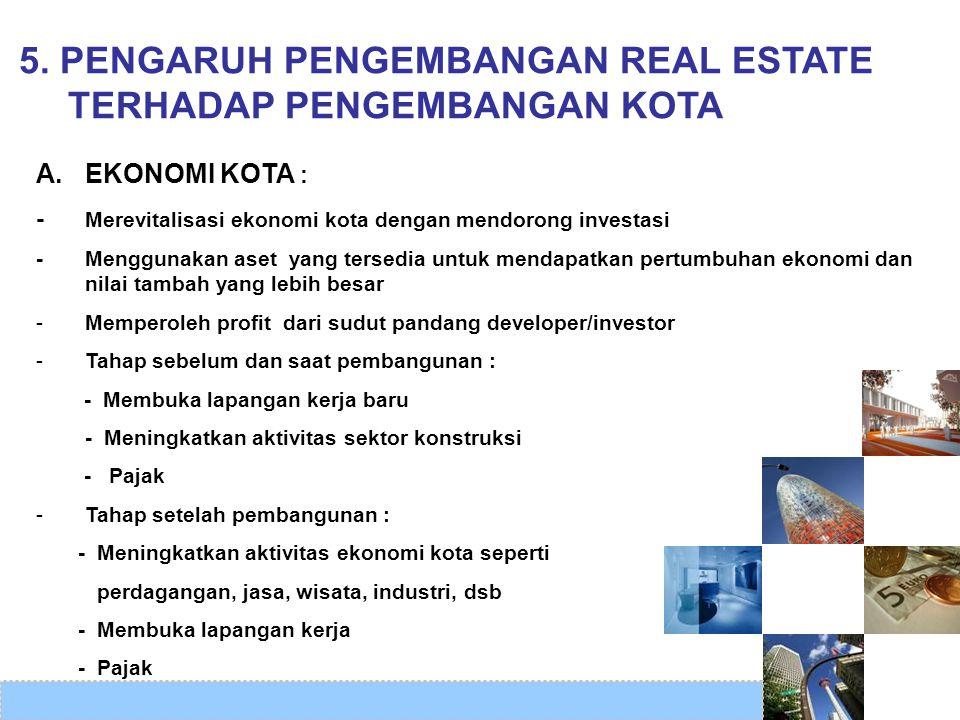 5. PENGARUH PENGEMBANGAN REAL ESTATE TERHADAP PENGEMBANGAN KOTA A. EKONOMI KOTA : - Merevitalisasi ekonomi kota dengan mendorong investasi -Menggunaka