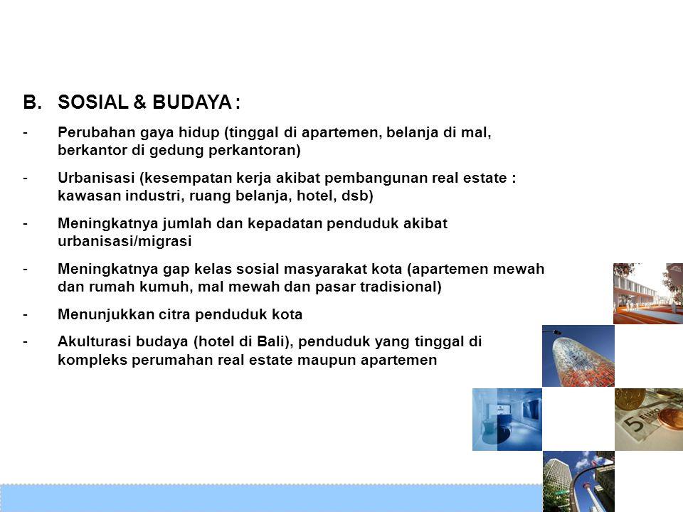 B. SOSIAL & BUDAYA : -Perubahan gaya hidup (tinggal di apartemen, belanja di mal, berkantor di gedung perkantoran) -Urbanisasi (kesempatan kerja akiba