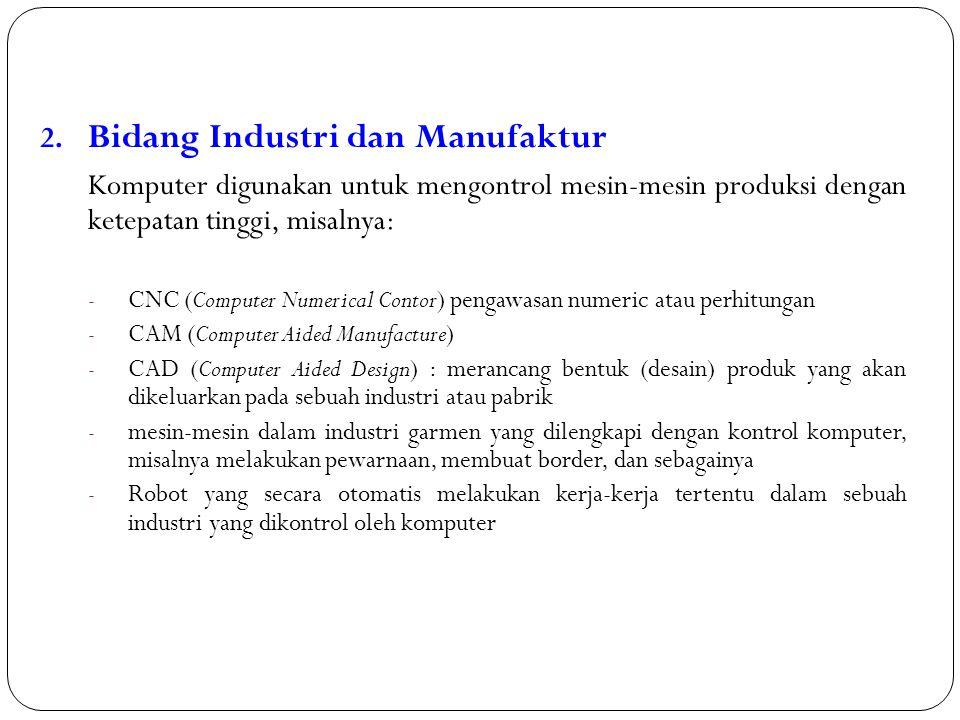 2. Bidang Industri dan Manufaktur Komputer digunakan untuk mengontrol mesin-mesin produksi dengan ketepatan tinggi, misalnya: - CNC (Computer Numerica