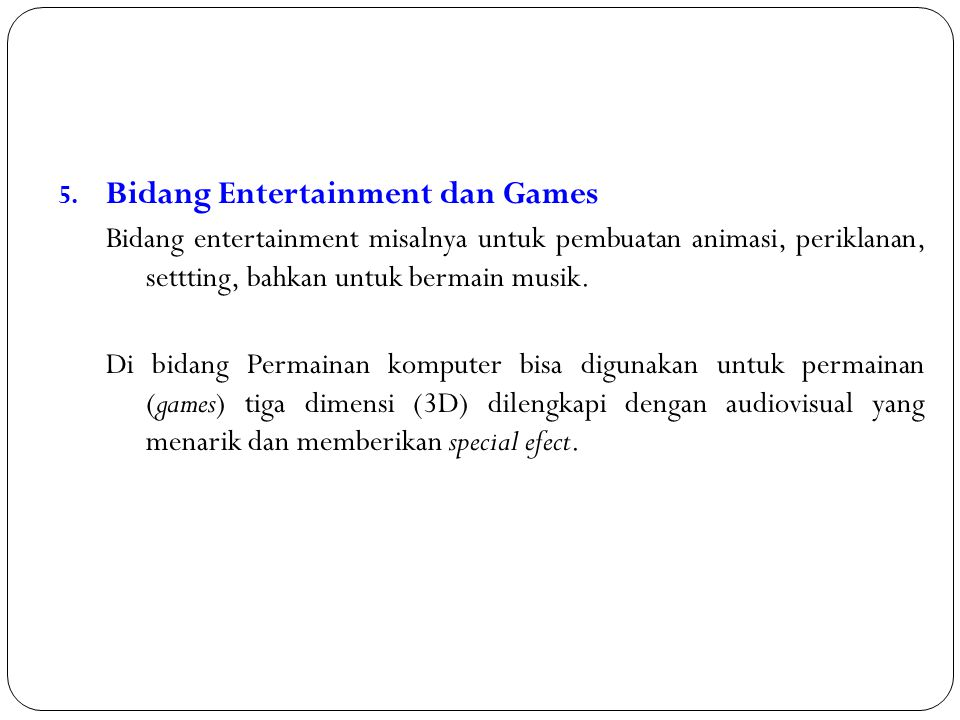 5. Bidang Entertainment dan Games Bidang entertainment misalnya untuk pembuatan animasi, periklanan, settting, bahkan untuk bermain musik. Di bidang P