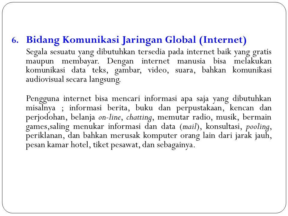 6. Bidang Komunikasi Jaringan Global (Internet) Segala sesuatu yang dibutuhkan tersedia pada internet baik yang gratis maupun membayar. Dengan interne