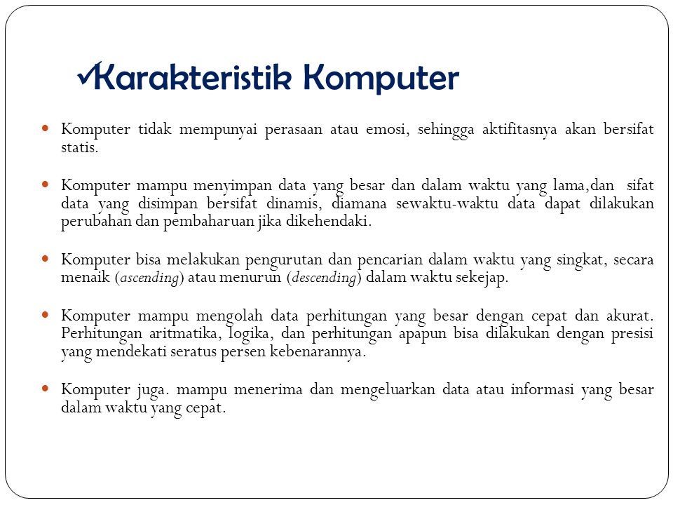 Karakteristik Komputer Komputer tidak mempunyai perasaan atau emosi, sehingga aktifitasnya akan bersifat statis.