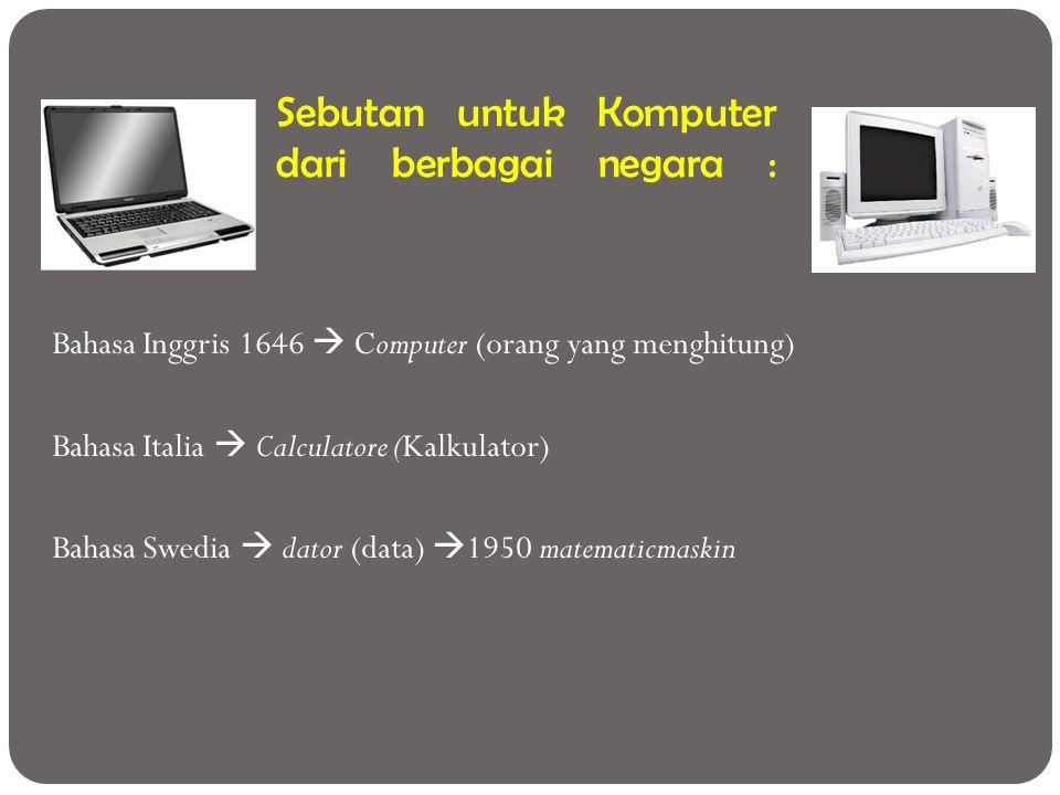 Sebutan untuk Komputer dari berbagai negara : Bahasa Inggris 1646  Computer (orang yang menghitung) Bahasa Italia  Calculatore (Kalkulator) Bahasa S