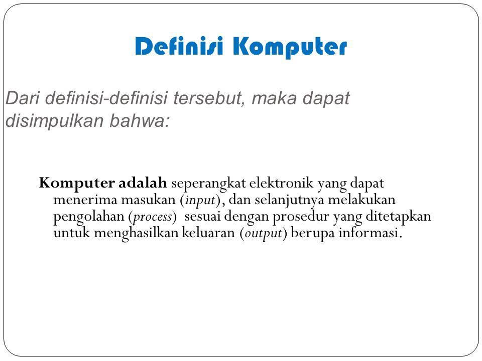 Dari definisi-definisi tersebut, maka dapat disimpulkan bahwa: Komputer adalah seperangkat elektronik yang dapat menerima masukan (input), dan selanju