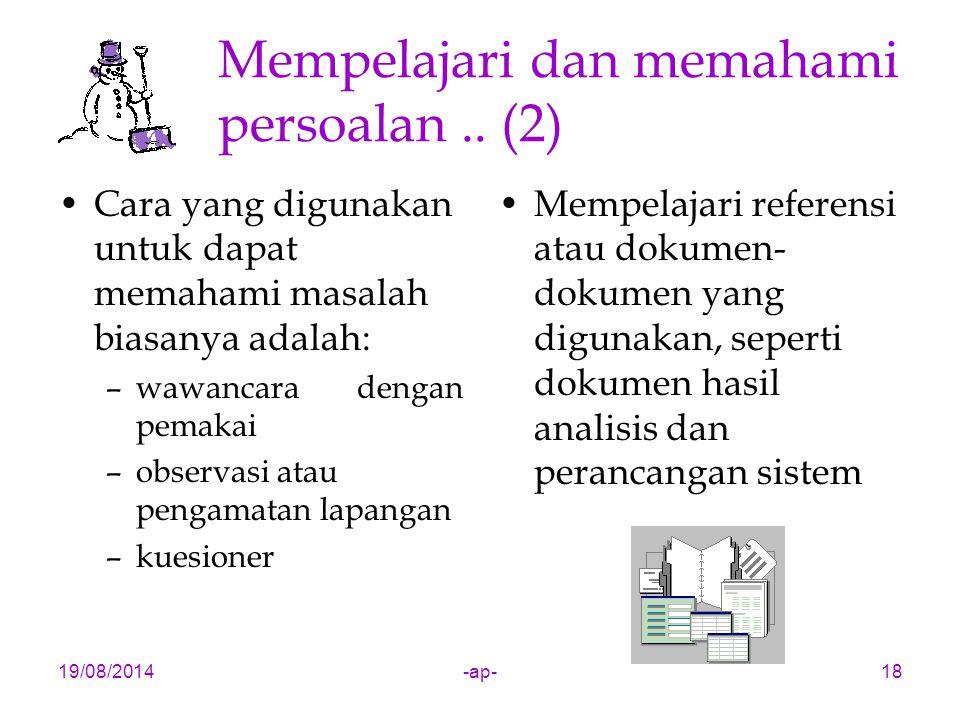 19/08/2014-ap-18 Mempelajari dan memahami persoalan.. (2) Cara yang digunakan untuk dapat memahami masalah biasanya adalah: –wawancara dengan pemakai