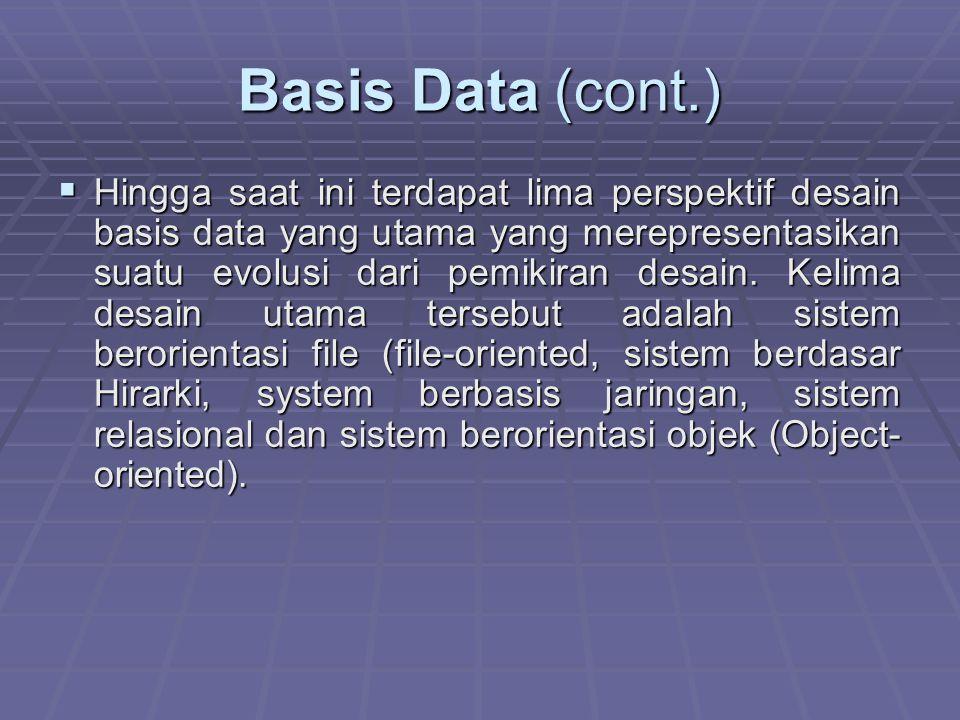 Basis Data (cont.)  Hingga saat ini terdapat lima perspektif desain basis data yang utama yang merepresentasikan suatu evolusi dari pemikiran desain.