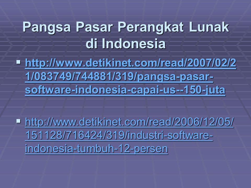 Pangsa Pasar Perangkat Lunak di Indonesia  http://www.detikinet.com/read/2007/02/2 1/083749/744881/319/pangsa-pasar- software-indonesia-capai-us--150-juta http://www.detikinet.com/read/2007/02/2 1/083749/744881/319/pangsa-pasar- software-indonesia-capai-us--150-juta http://www.detikinet.com/read/2007/02/2 1/083749/744881/319/pangsa-pasar- software-indonesia-capai-us--150-juta  http://www.detikinet.com/read/2006/12/05/ 151128/716424/319/industri-software- indonesia-tumbuh-12-persen http://www.detikinet.com/read/2006/12/05/ 151128/716424/319/industri-software- indonesia-tumbuh-12-persen http://www.detikinet.com/read/2006/12/05/ 151128/716424/319/industri-software- indonesia-tumbuh-12-persen
