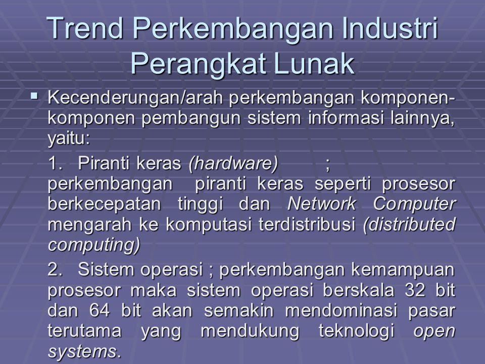 Trend Perkembangan Industri Perangkat Lunak  Kecenderungan/arah perkembangan komponen- komponen pembangun sistem informasi lainnya, yaitu: 1.Piranti