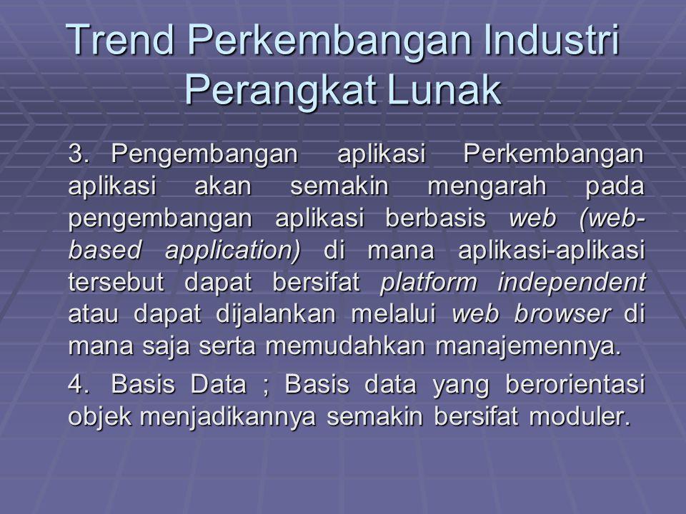 Trend Perkembangan Industri Perangkat Lunak 3.Pengembangan aplikasi Perkembangan aplikasi akan semakin mengarah pada pengembangan aplikasi berbasis we