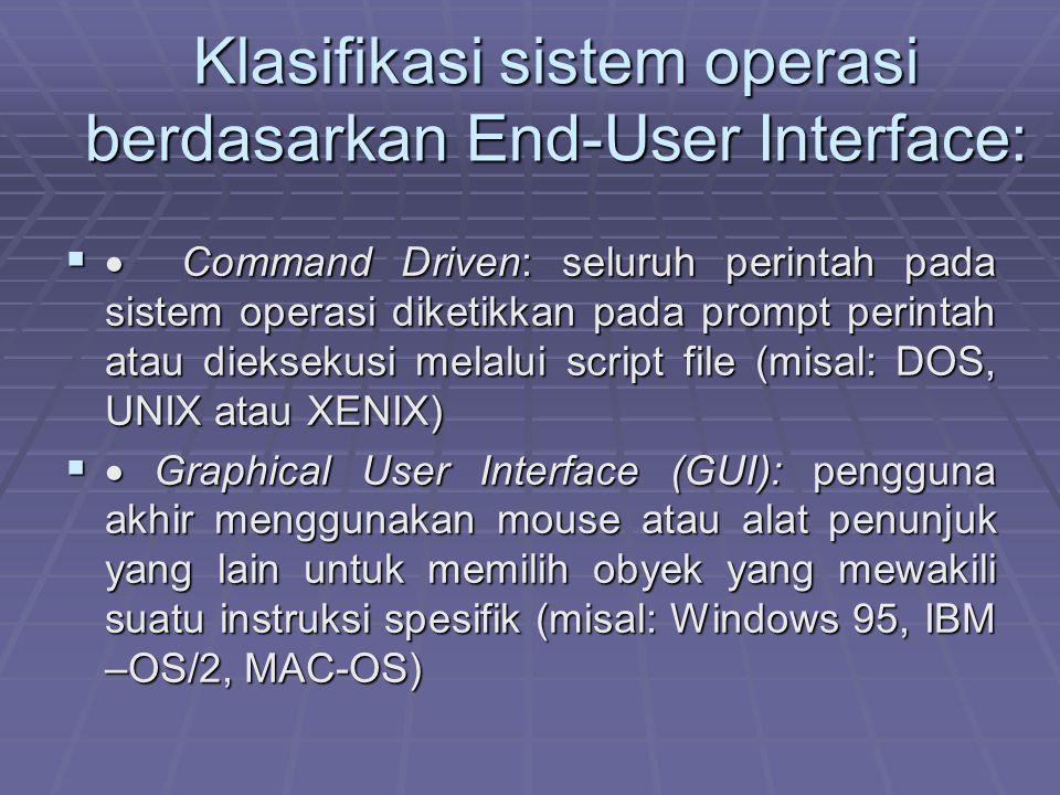 Klasifikasi sistem operasi berdasarkan End-User Interface:   Command Driven: seluruh perintah pada sistem operasi diketikkan pada prompt perintah atau dieksekusi melalui script file (misal: DOS, UNIX atau XENIX)   Graphical User Interface (GUI): pengguna akhir menggunakan mouse atau alat penunjuk yang lain untuk memilih obyek yang mewakili suatu instruksi spesifik (misal: Windows 95, IBM –OS/2, MAC-OS)
