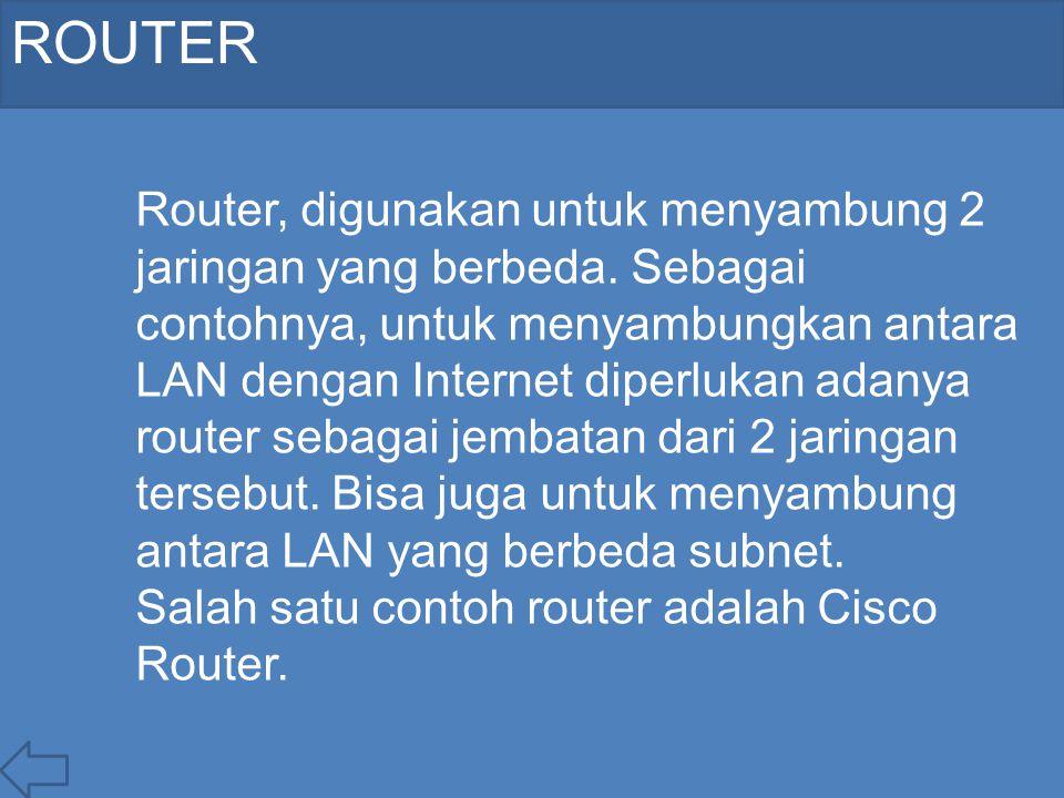 ROUTER Router, digunakan untuk menyambung 2 jaringan yang berbeda. Sebagai contohnya, untuk menyambungkan antara LAN dengan Internet diperlukan adanya