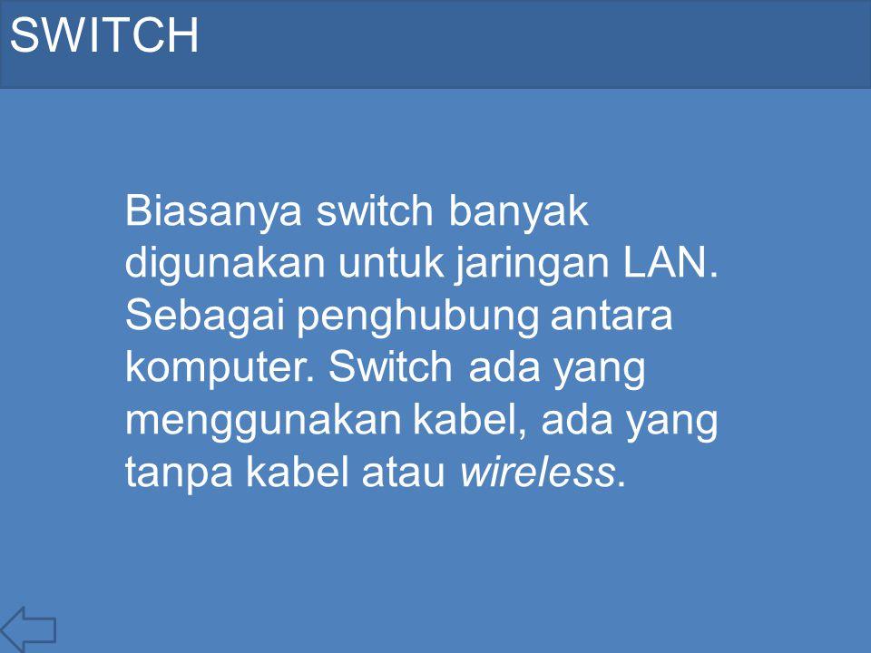 SWITCH Biasanya switch banyak digunakan untuk jaringan LAN. Sebagai penghubung antara komputer. Switch ada yang menggunakan kabel, ada yang tanpa kabe