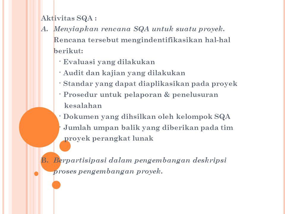 Aktivitas SQA : A.Menyiapkan rencana SQA untuk suatu proyek. Rencana tersebut mengindentifikasikan hal-hal berikut: · Evaluasi yang dilakukan · Audit