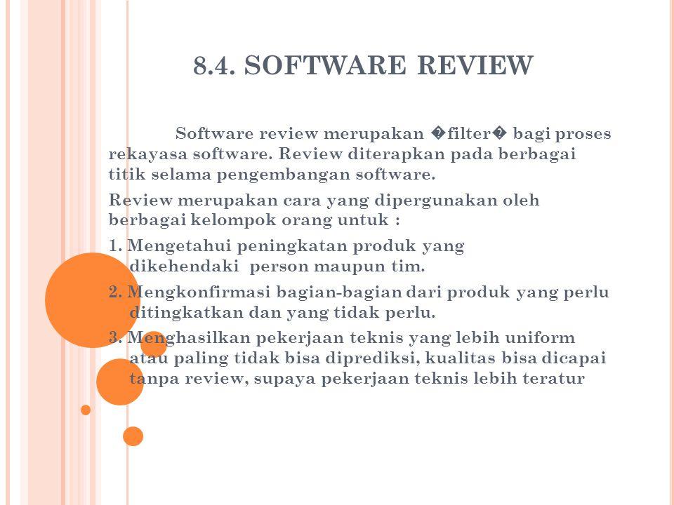 8.4. SOFTWARE REVIEW Software review merupakan � filter � bagi proses rekayasa software. Review diterapkan pada berbagai titik selama pengembangan sof