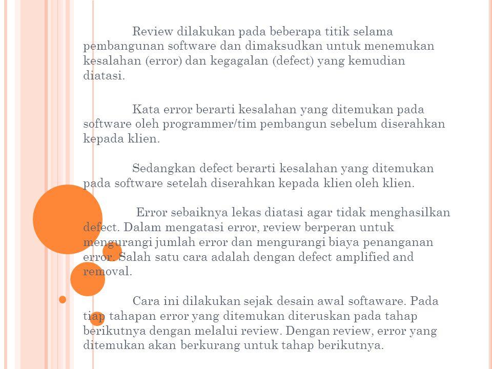 Review dilakukan pada beberapa titik selama pembangunan software dan dimaksudkan untuk menemukan kesalahan (error) dan kegagalan (defect) yang kemudia
