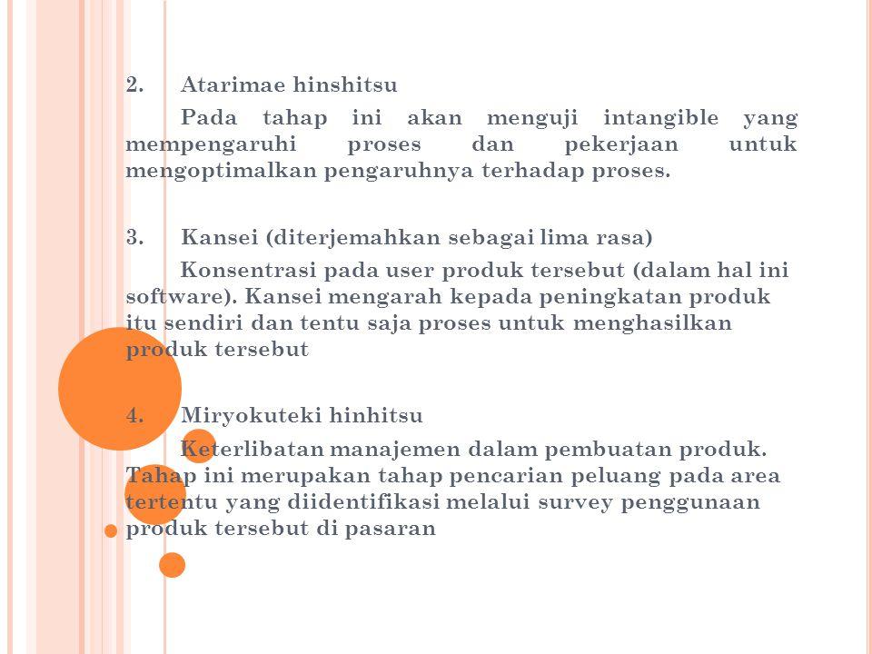 2. Atarimae hinshitsu Pada tahap ini akan menguji intangible yang mempengaruhi proses dan pekerjaan untuk mengoptimalkan pengaruhnya terhadap proses.