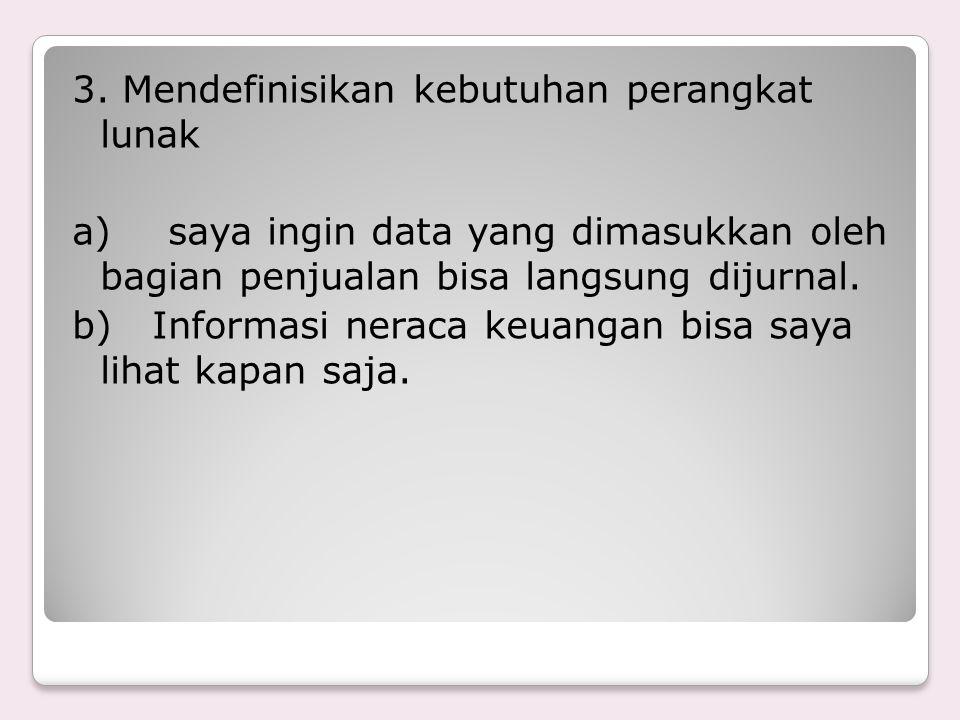 3. Mendefinisikan kebutuhan perangkat lunak a)saya ingin data yang dimasukkan oleh bagian penjualan bisa langsung dijurnal. b) Informasi neraca keuang
