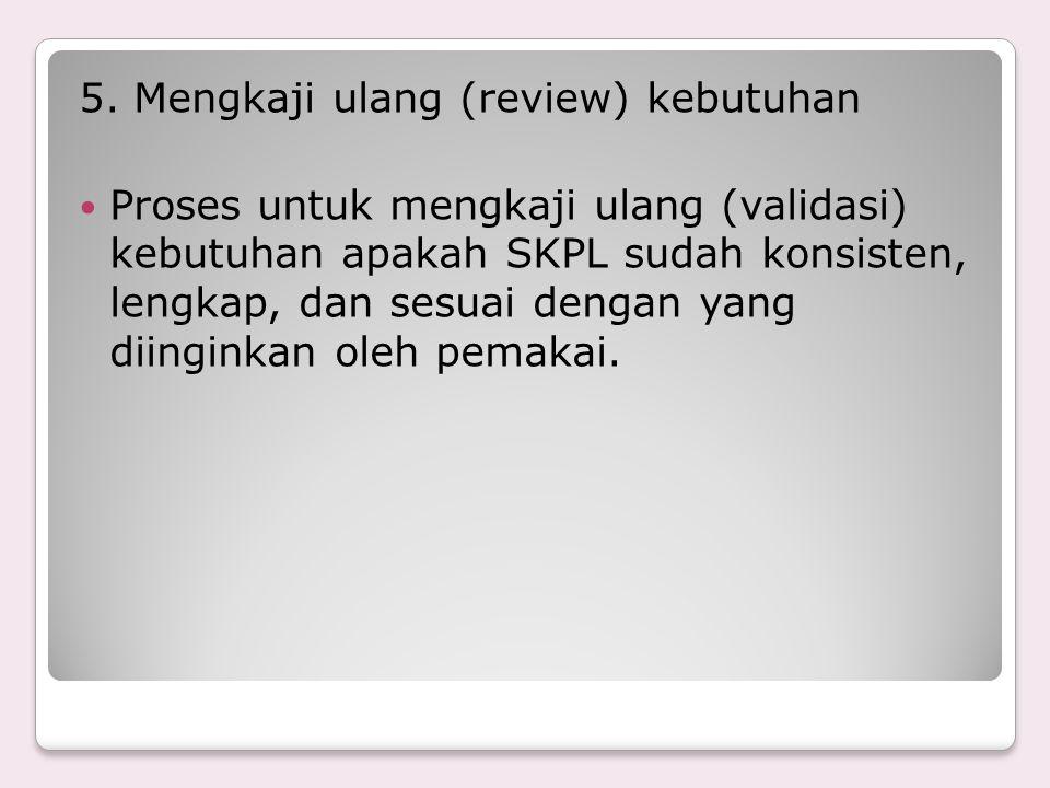 5. Mengkaji ulang (review) kebutuhan Proses untuk mengkaji ulang (validasi) kebutuhan apakah SKPL sudah konsisten, lengkap, dan sesuai dengan yang dii