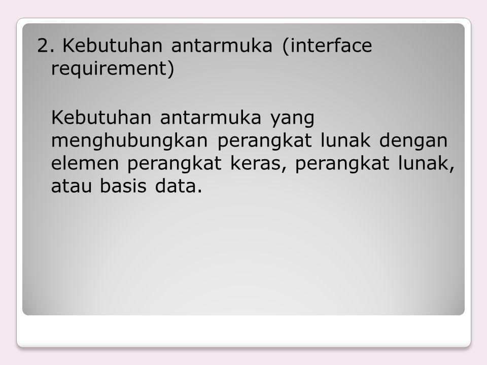 2. Kebutuhan antarmuka (interface requirement) Kebutuhan antarmuka yang menghubungkan perangkat lunak dengan elemen perangkat keras, perangkat lunak,