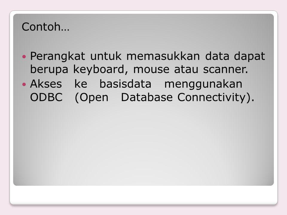 Contoh… Perangkat untuk memasukkan data dapat berupa keyboard, mouse atau scanner. Akses ke basisdata menggunakan ODBC (Open Database Connectivity).