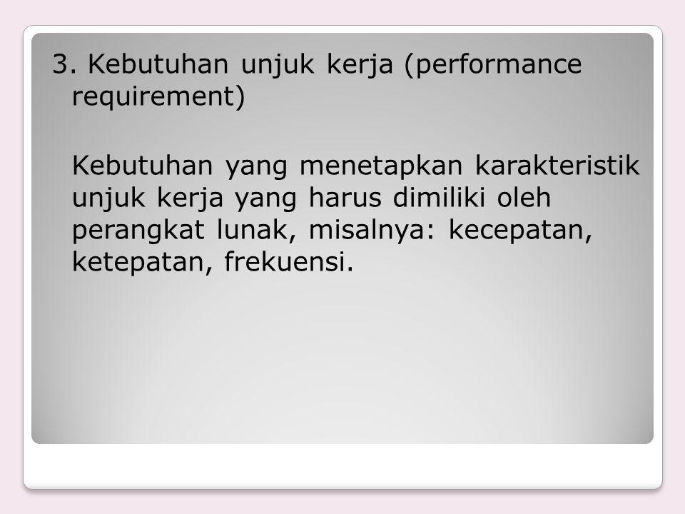 3. Kebutuhan unjuk kerja (performance requirement) Kebutuhan yang menetapkan karakteristik unjuk kerja yang harus dimiliki oleh perangkat lunak, misal