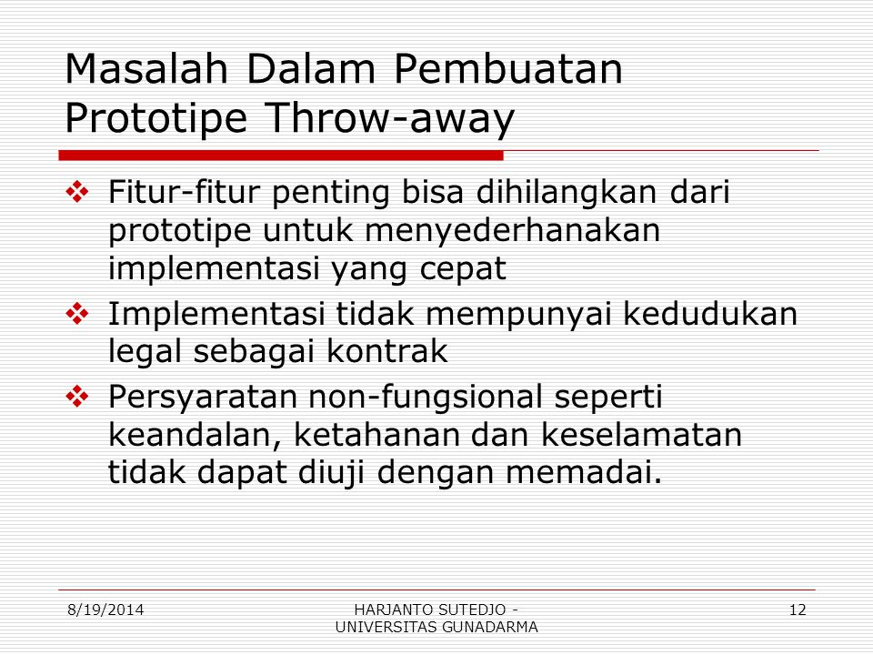 Masalah Dalam Pembuatan Prototipe Throw-away  Fitur-fitur penting bisa dihilangkan dari prototipe untuk menyederhanakan implementasi yang cepat  Implementasi tidak mempunyai kedudukan legal sebagai kontrak  Persyaratan non-fungsional seperti keandalan, ketahanan dan keselamatan tidak dapat diuji dengan memadai.