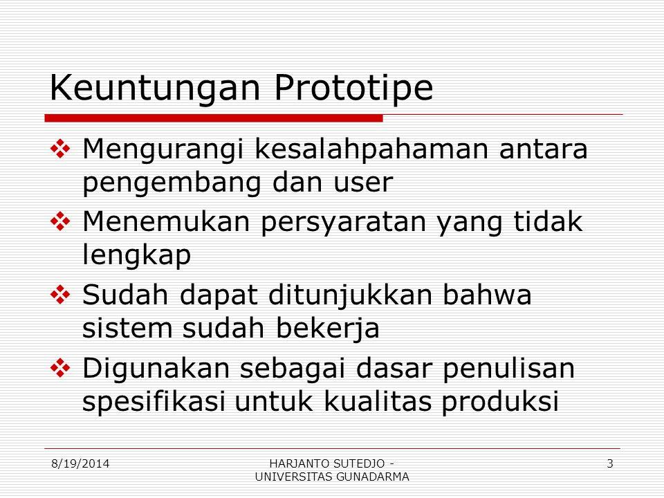 Keuntungan Prototipe  Mengurangi kesalahpahaman antara pengembang dan user  Menemukan persyaratan yang tidak lengkap  Sudah dapat ditunjukkan bahwa sistem sudah bekerja  Digunakan sebagai dasar penulisan spesifikasi untuk kualitas produksi 8/19/20143HARJANTO SUTEDJO - UNIVERSITAS GUNADARMA