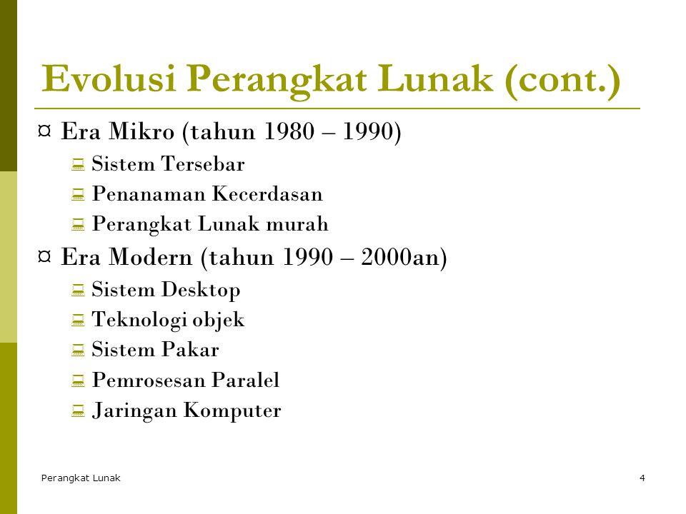 Perangkat Lunak4 Evolusi Perangkat Lunak (cont.) ¤ Era Mikro (tahun 1980 – 1990)  Sistem Tersebar  Penanaman Kecerdasan  Perangkat Lunak murah ¤ Era Modern (tahun 1990 – 2000an)  Sistem Desktop  Teknologi objek  Sistem Pakar  Pemrosesan Paralel  Jaringan Komputer