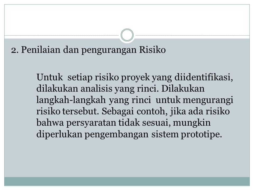 2. Penilaian dan pengurangan Risiko Untuk setiap risiko proyek yang diidentifikasi, dilakukan analisis yang rinci. Dilakukan langkah-langkah yang rinc