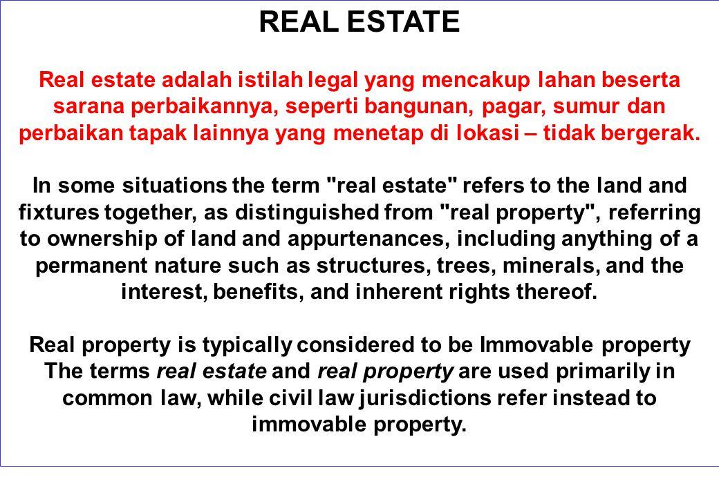 REAL ESTATE Real estate adalah istilah legal yang mencakup lahan beserta sarana perbaikannya, seperti bangunan, pagar, sumur dan perbaikan tapak lainnya yang menetap di lokasi – tidak bergerak.