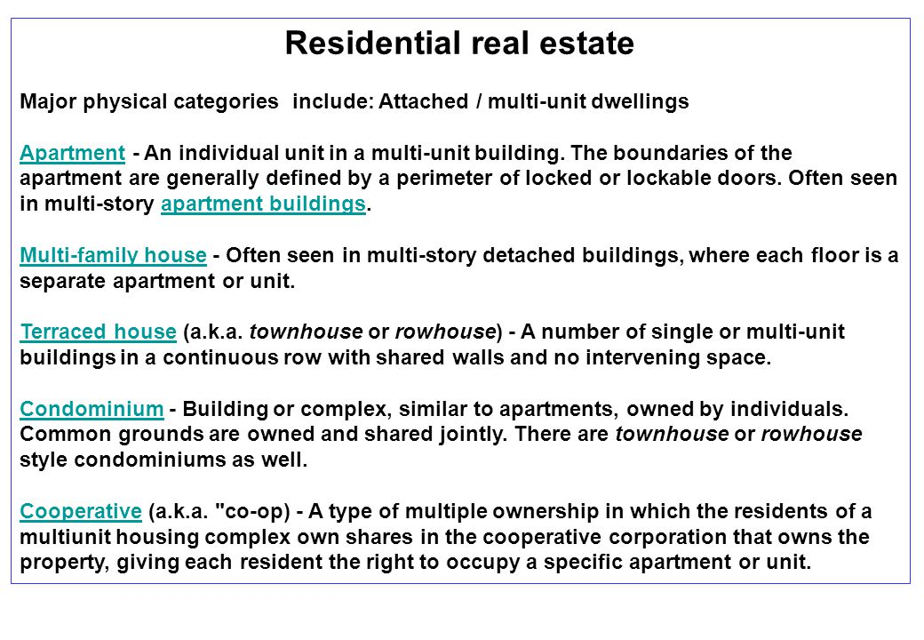 Residential real estate Major physical categories include: Attached / multi-unit dwellings ApartmentApartment - An individual unit in a multi-unit bui