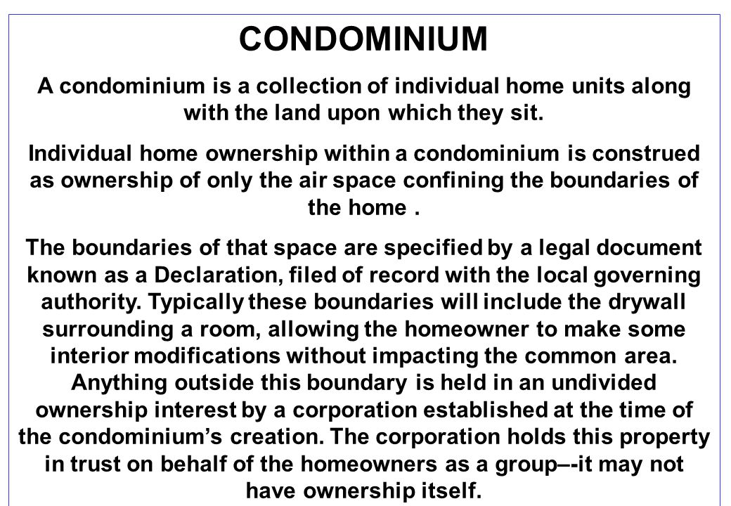 CONDOMINIUM A condominium is a collection of individual home units along with the land upon which they sit. Individual home ownership within a condomi