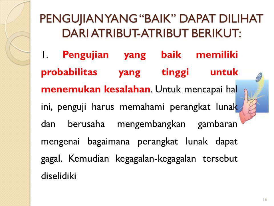 "PENGUJIAN YANG ""BAIK"" DAPAT DILIHAT DARI ATRIBUT-ATRIBUT BERIKUT: 1. Pengujian yang baik memiliki probabilitas yang tinggi untuk menemukan kesalahan."