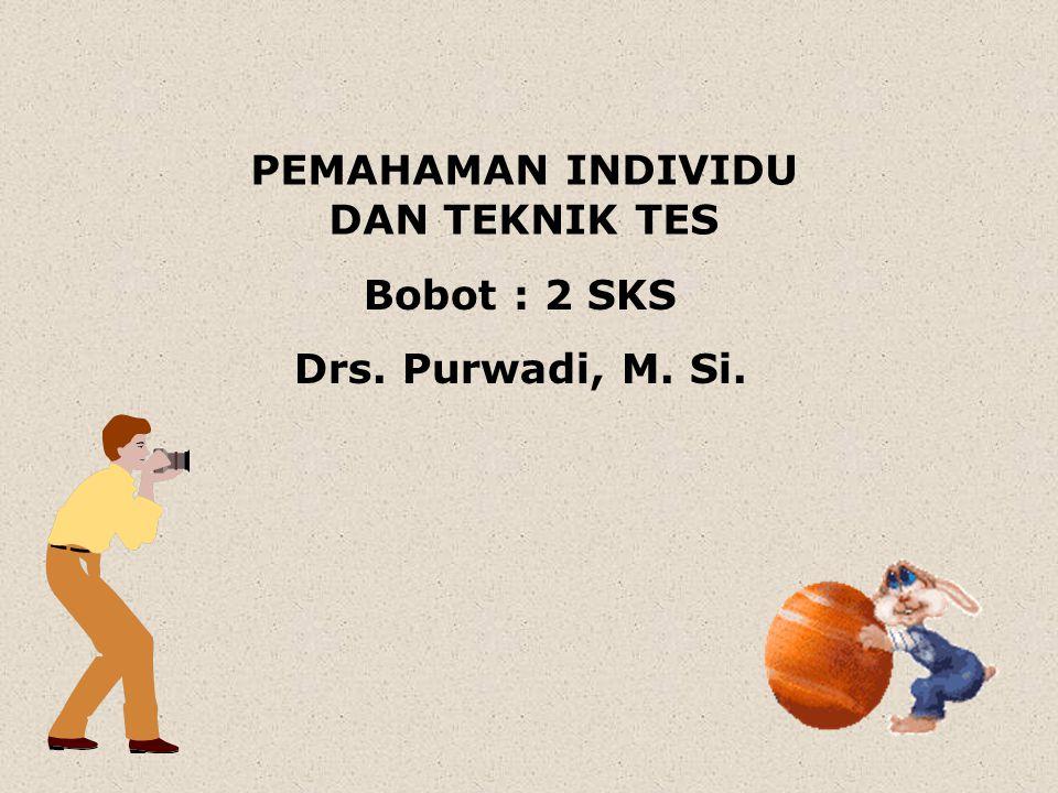 PEMAHAMAN INDIVIDU DAN TEKNIK TES Bobot : 2 SKS Drs. Purwadi, M. Si.