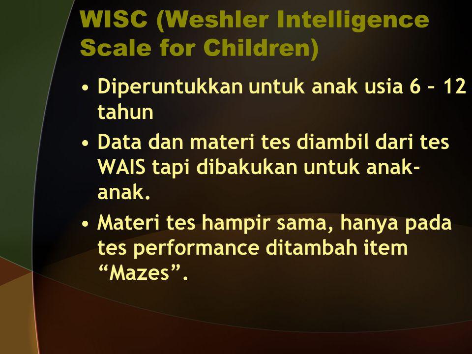 WISC (Weshler Intelligence Scale for Children) Diperuntukkan untuk anak usia 6 – 12 tahun Data dan materi tes diambil dari tes WAIS tapi dibakukan unt