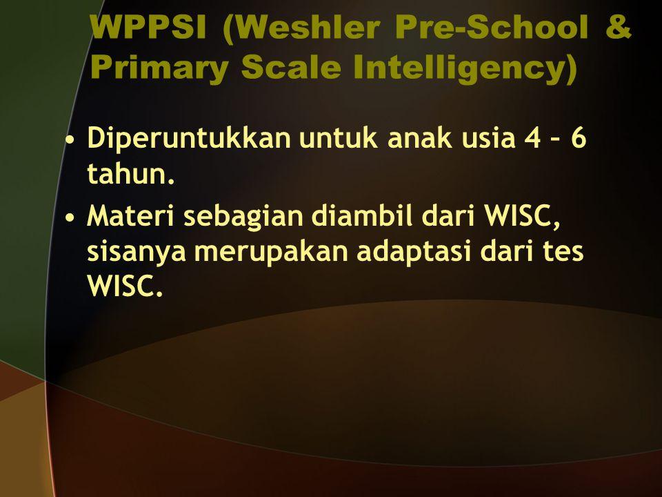 WPPSI (Weshler Pre-School & Primary Scale Intelligency) Diperuntukkan untuk anak usia 4 – 6 tahun. Materi sebagian diambil dari WISC, sisanya merupaka