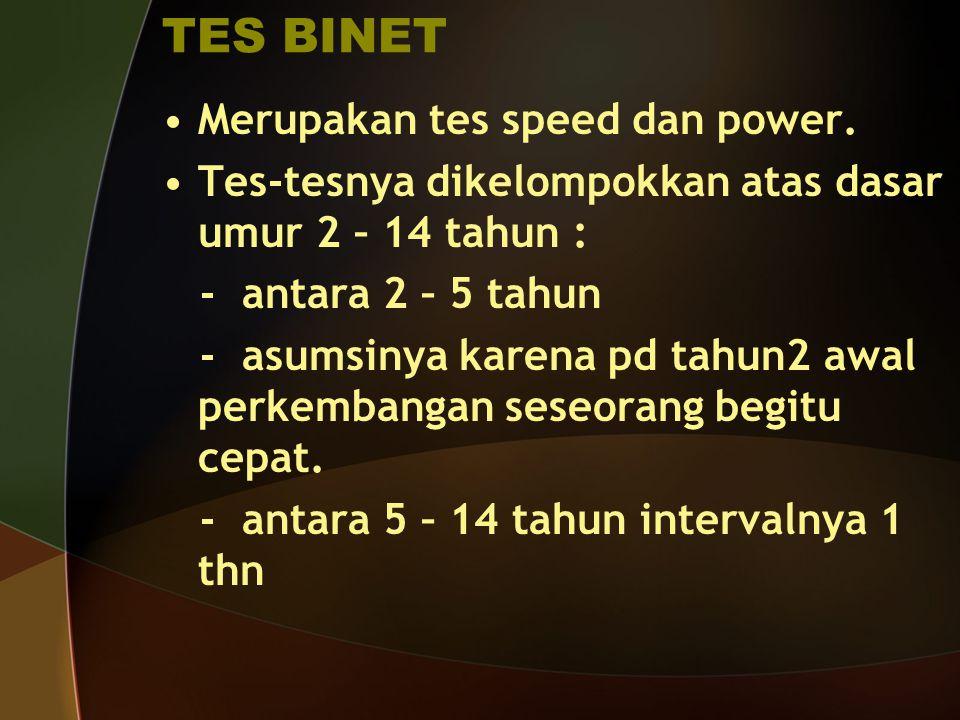 TES BINET Merupakan tes speed dan power. Tes-tesnya dikelompokkan atas dasar umur 2 – 14 tahun : - antara 2 – 5 tahun - asumsinya karena pd tahun2 awa