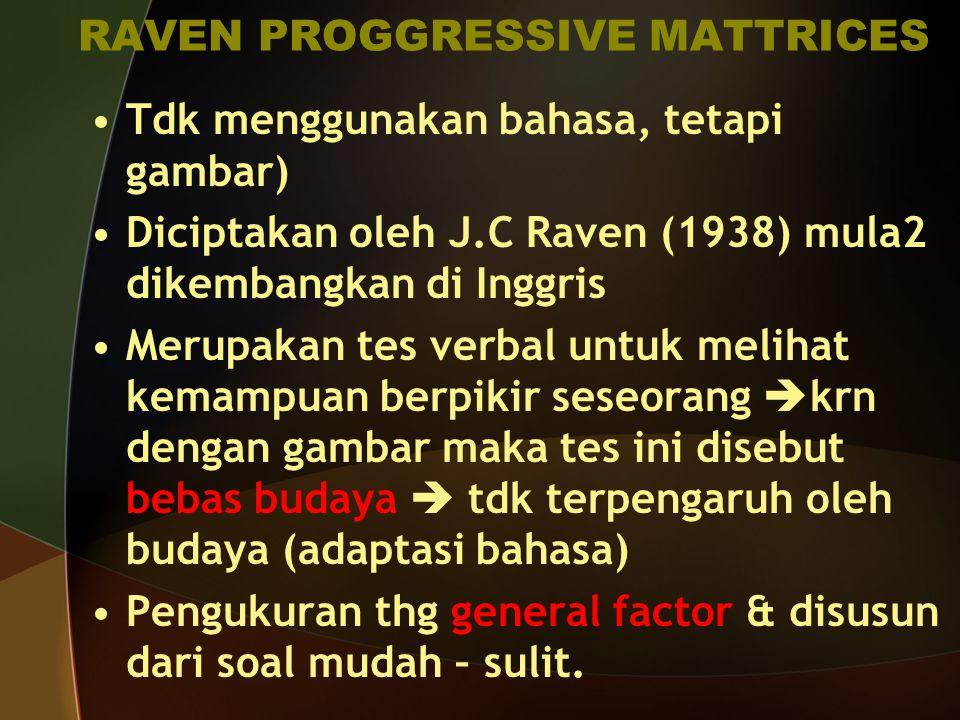 RAVEN PROGGRESSIVE MATTRICES Tdk menggunakan bahasa, tetapi gambar) Diciptakan oleh J.C Raven (1938) mula2 dikembangkan di Inggris Merupakan tes verba