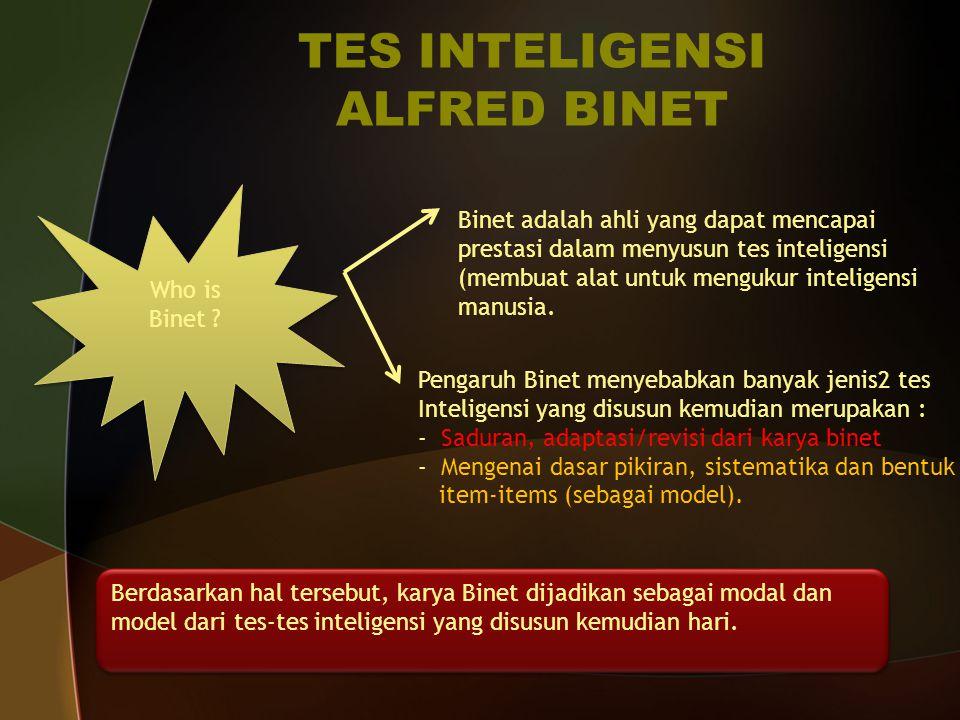 TES INTELIGENSI ALFRED BINET Who is Binet ? Who is Binet ? Binet adalah ahli yang dapat mencapai prestasi dalam menyusun tes inteligensi (membuat alat