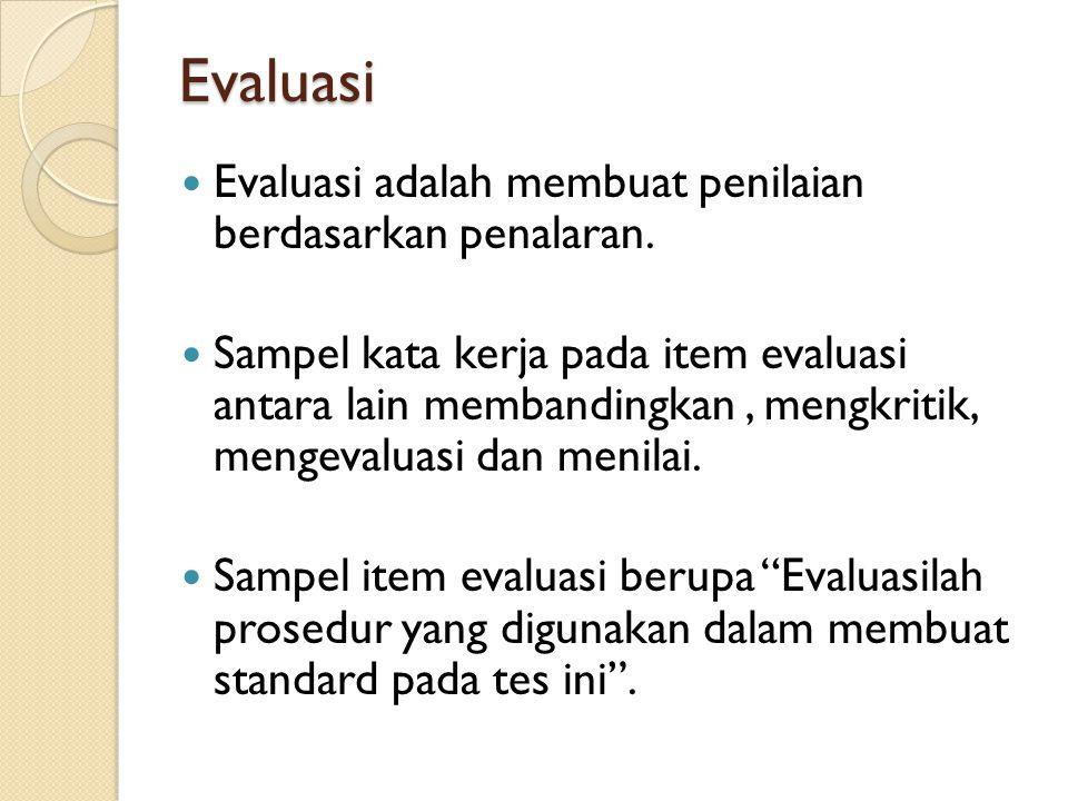 Evaluasi Evaluasi adalah membuat penilaian berdasarkan penalaran. Sampel kata kerja pada item evaluasi antara lain membandingkan, mengkritik, mengeval