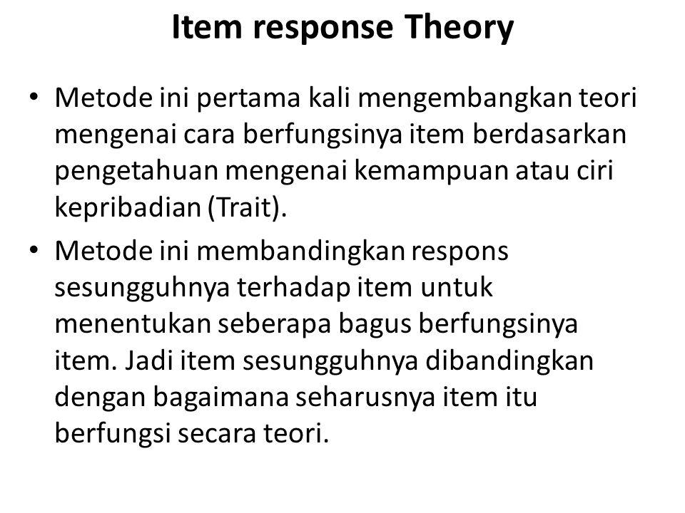 Item response Theory Metode ini pertama kali mengembangkan teori mengenai cara berfungsinya item berdasarkan pengetahuan mengenai kemampuan atau ciri kepribadian (Trait).