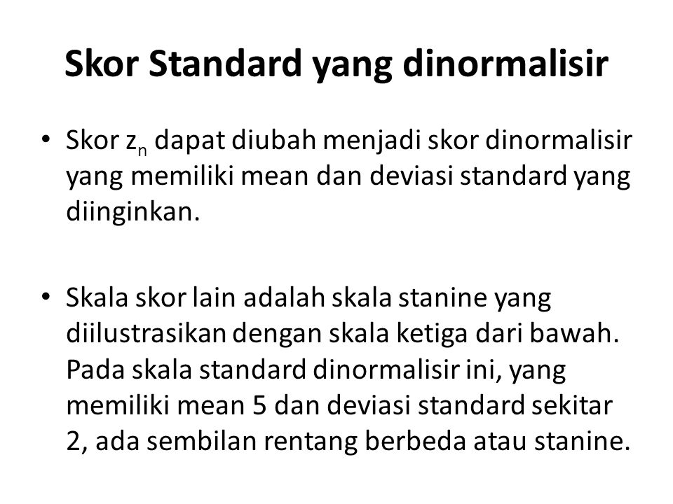 Skor Standard yang dinormalisir Skor z n dapat diubah menjadi skor dinormalisir yang memiliki mean dan deviasi standard yang diinginkan.