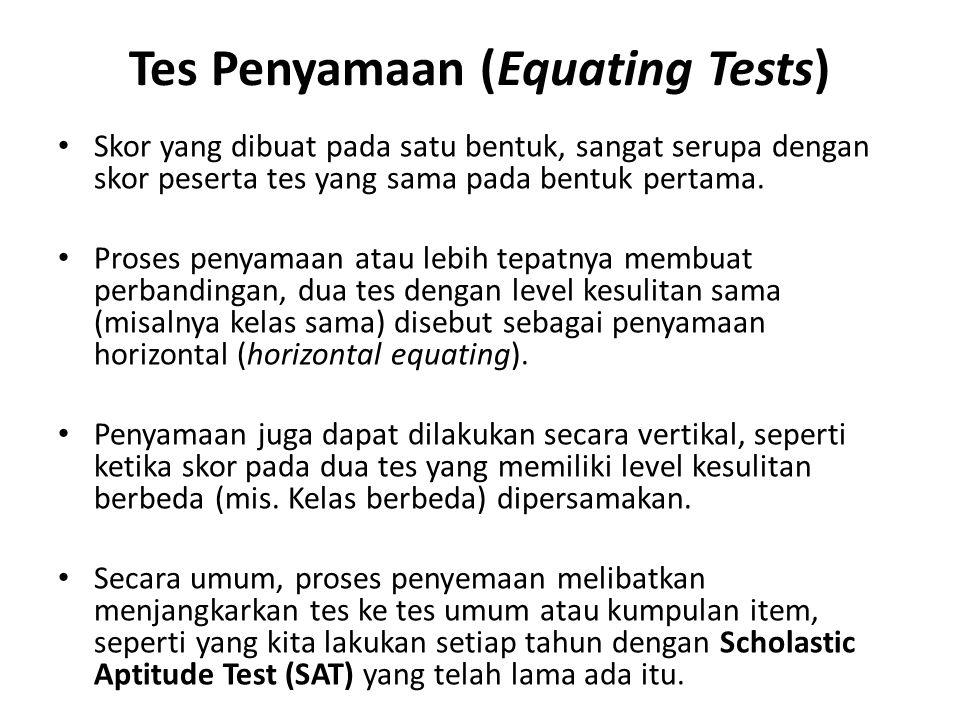 Tes Penyamaan (Equating Tests) Skor yang dibuat pada satu bentuk, sangat serupa dengan skor peserta tes yang sama pada bentuk pertama.