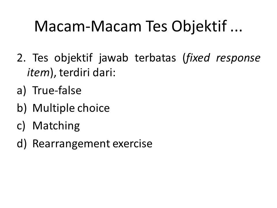 Macam-Macam Tes Objektif... 2. Tes objektif jawab terbatas (fixed response item), terdiri dari: a)True-false b)Multiple choice c)Matching d)Rearrangem