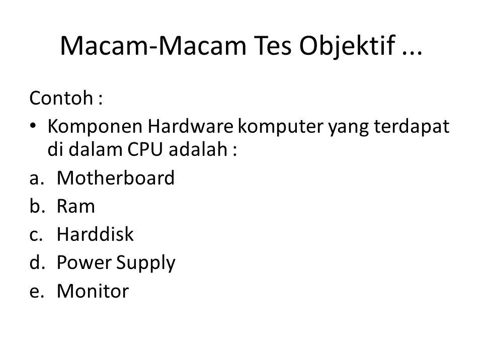 Macam-Macam Tes Objektif... Contoh : Komponen Hardware komputer yang terdapat di dalam CPU adalah : a.Motherboard b.Ram c.Harddisk d.Power Supply e.Mo