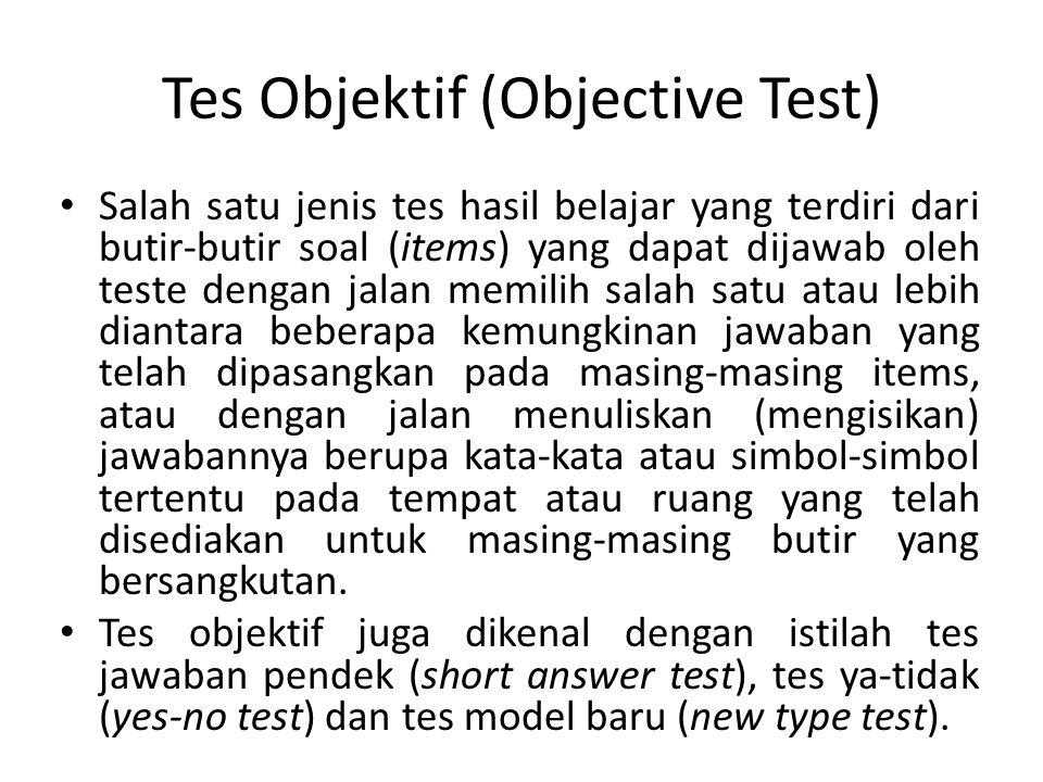 Tes Objektif (Objective Test) Salah satu jenis tes hasil belajar yang terdiri dari butir-butir soal (items) yang dapat dijawab oleh teste dengan jalan