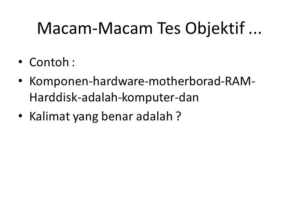 Macam-Macam Tes Objektif... Contoh : Komponen-hardware-motherborad-RAM- Harddisk-adalah-komputer-dan Kalimat yang benar adalah ?
